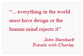 """everything in the world must have design or the human mind rejects it"" - John Steinbeck; Travels with Charley"